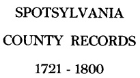 Spotsylvania County records, 1721-1800 : being transcriptions, from the original files at the county court house, of wills, deeds, administrators' and guardians' bonds, marriage licenses, and lists of revolutionary pensioners